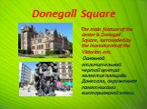 Donegall Square. The main feature of the center is Donegall Square, surrounded by the monuments of the Victorian era. Основной отличительной чертой центра является площадь Донегалл, окруженная памятниками викторианской эпохи.