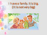 I have a family. It is big. (It is not very big)