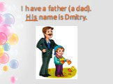 I have a father (a dad). His name is Dmitry.