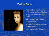 "Celine Dion. Celine Dion was born in 1968 in the village Quebec. At 12 she wrote her first canto. She has won the contest Evrovideniya in 1988. The great success expected her with output of ,,Titanic""."