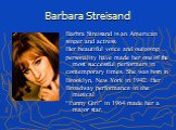 "Barbara Streisand. Barbra Streisand is an American singer and actress. Her beautiful voice and outgoing personality have made her one of the most successful performers in contemporary times. She was born in Brooklyn, New York in 1942. Her Broadway performance in the musical ""Funny Girl"" in 1964 made"
