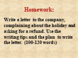 Write a letter to the company, complaining about the holiday and asking for a refund. Use the writing tips and the plan to write the letter. (100-120 words). Homework: