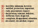 [h] - horrible, inhuman, however, [t] - entitled, protection, important, [r] - rude, guaranteed, request. [1] - declaration, tolerant, delicious, [d] - different, food, disgusted. [n] - complain, disappointed, attention. [s] - absolutely, dissatisfied, respect.