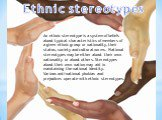 Ethnic stereotypes. An ethnic stereotype is a system of beliefs about typical characteristics of members of a given ethnic group or nationality, their status, society and cultural norms. National stereotypes may be either about their own nationality or about others. Stereotypes about their own natio