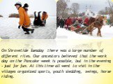 On Shrovetide Tuesday there was a large number of different rites. Our ancestors believed that the work day on the Pancake week is possible, but in the evening - just for fun. At this time all went to visit in the villages organized sports, youth sledding, swings, horse riding.