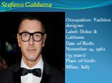 Stefano Gabbana. Occupation: Fashion designer Label: Dolce & Gabbana Date of Birth: November 14, 1962 (53 years) Place of birth: Milan, Italy