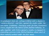 "He graduated from art college in Milan with a degree in ""creative director"", and then opened the studio under his own name (Gabbana). Having to work for him, Domenico Dolce, taught him the basics of the fashion industry. In 1982, together with Dolce opened a studio, is engaged in consultin"