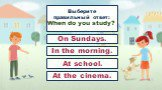 Выберите правильный ответ: When do you study? In the morning. At school. At the cinema. On Sundays.