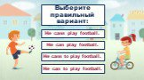 Выберите правильный вариант: He can play football. He cans to play football. He can to play football. He cans play football.