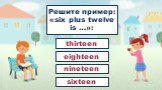 Решите пример: «six plus twelve is …»: eighteen thirteen nineteen sixteen