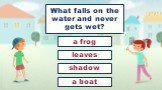 What falls on the water and never gets wet? shadow leaves a frog a boat