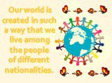 Our world is created in such a way that we live among the people of different nationalities.