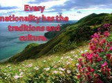 Every nationality has the traditions and culture.