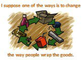 I suppose one of the ways is to change. the way people wrap the goods.