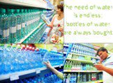 The need of water is endless; bottles of water are always bought.