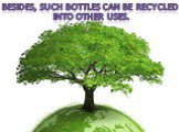 Besides, such bottles can be recycled. into other uses.