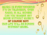Music is everywhere! It's on television, over radio, in all movies! Can you imagine any movie without music?! Of course not! Our life will be boring without music.