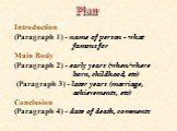 Introduction (Paragraph 1) - name of person - what famous for Main Body (Paragraph 2) - early years (when/where born, childhood, etc) (Paragraph 3) - later years (marriage, achievements, etc) Conclusion (Paragraph 4) - date of death, comments. Plan