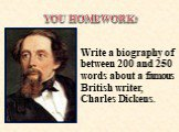 Write a biography of between 200 and 250 words about a famous British writer, Charles Dickens. YOU HOMEWORK: