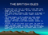 THE BRITISH ISLES. The British Isles is the name for a collection of about 4000 islands, including Great Britain and Ireland. The name, the British Isles, is usually only seen on maps. Great Britain, known as Britain or GB, is the name for the largest of the islands in the British Isles. It includes