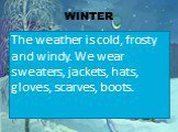 WINTER. The weather is cold, frosty and windy. We wear sweaters, jackets, hats, gloves, scarves, boots.