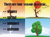There are four seasons in a year: - winter - spring - summer - autumn