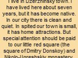 I live in Dzerzhinsky town. I have lived here about seven years, but it has become native. In our city there is clean and quiet. In spited our town is small, it has home attractions. But special attention should be paid to our little red square (the square of Dmitry Donskoy) and Nikolo-Ugreshskiy mo