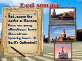 Red square the centre of Moscow there are many attractions: Lenin Mausoleum, Spassky tower, St. Basil's Cathedral! Red square