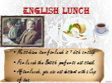 English lunch. Must-have item for lunch is 1 dish or soup. For lunch the British prefer to eat steak. After lunch, you can eat dessert with a Cup of tea