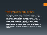 TRETYAKOV GALLERY. the Tretyakov gallery is one of the largest museums in the world. The Museum exposition covers the period from 10th to 20th century and all schools of Russian painting - from ancient icons to avant-garde. The gallery is named after its founder Pavel Mikhailovich Tretyakov. A young