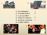 1. an earthquake 2. a boxing match 3. a car accident 4. a fire in a factory 5. an Oscar ceremony 6. a bank robbery. A D C B
