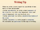 When we write a news report we can divide it into three or four paragraphs. • In the introduction, we write a short summary of the event (i.e. we write what happened, where and when it happened, who was involved, etc). • In the main body we write a detailed description of the event. • In the conclus