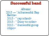 """Successful band. Albums: 2013 — """"A Successful Rap Battle» 2013 - """" rap school» 2013 - """" Dissy to order» 2012 - """" Successful group (clips)»"""