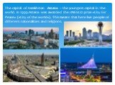 The capital of Kazakhstan Astana – the youngest capital in the world. In 1999 Astana was awarded the UNESCO prize «City for Peace» («City of the world»). This means that here live people of different nationalities and religions.