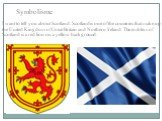 I want to tell you about Scotland. Scotland is one of the countries that make up the United Kingdom of Great Britain and Northern Ireland. The emblem of Scotland is a red lion on a yellow background. Symbolisme