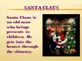 Santa Claus. Santa Claus is an old man who brings presents to children. He gets into the houses through the chimney.