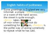 English habits of politeness. Some greetings in England are very informal: a simple « good morning» or a wave of the hand across the street is quite enough. «Sorry» takes the place of «no» when you cannot do something for a person. «Pardon» is the polite way of asking somebody to repeat what he has