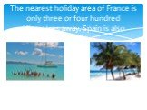 The nearest holiday area of France is only three or four hundred kilometres away. Spain is also popular.