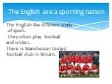 The English are a sporting nation. The English like different kinds of sport. They often play football and cricket. There is Manchester United football club in Britain.