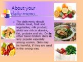 About your daily menu…. The daily menu should include meat, fruit and vegetables, milk product, which are rich in vitamins, fat, proteins and etc. On the other hand modern diets are very popular especially among women. Diets may be harmful, if they are used in the wrong way.