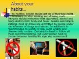 About your habits…. To be healthy, people should get rid of their bad habits. It's necessary to stop smoking and drinking much. Everyone should remember that cigarettes, alcohol and drugs destroy both body and brain. Besides according to statistics most of crimes are committed by people under the in