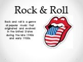 Rock & Roll. Rock and roll is a genre of popular music that originated and evolved in the United States during the late 1940s and early 1950s.