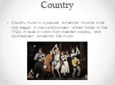 Country. Country music is a popular American musical style that began in the rural Southern United States in the 1920s. It takes its roots from Western cowboy and southeastern American folk music.