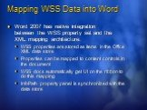 Mapping WSS Data into Word. Word 2007 has native integration between the WSS property set and the XML mapping architecture: WSS properties are stored as items in the Office XML data store Properties can be mapped to content controls in the document WSS docs automatically get UI on the ribbon to do t