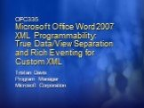 OFC335 Microsoft Office Word 2007 XML Programmability: True Data/View Separation and Rich Eventing for Custom XML. Tristan Davis Program Manager Microsoft Corporation