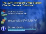 The 2007 Microsoft Office System Clients. Servers. Solutions. Install Beta 2 today! It's in your attendee bag. Learn more at the Office System TLC Demo Stations / Hands-on-Labs / Chalk-talks. Get more information http://www.microsoft.com/office/preview/default.mspx http://msdn.microsoft.com/office/.