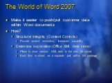 The World of Word 2007. Make it easier to push/pull customer data within Word documents How? Structural integrity (Content Controls) Provide content restriction, lockdown capability Data/view separation (Office XML data store) Place to store custom XML data in the new file format Each item is stored