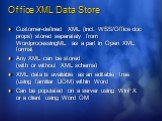 Office XML Data Store. Customer-defined XML (incl. WSS/Office doc props) stored separately from WordprocessingML as a part in Open XML format Any XML can be stored (with or without XML schema) XML data is available as an editable tree (using familiar DOM) within Word Can be populated on a server usi
