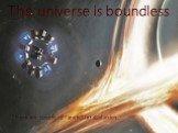 The universe is boundless There are countless: Planets, Stars, Galaxies.