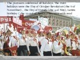 The pioneers celebrated all holidays. The main holidays were the Day of October Revolution( the 7 of November) , the Day of Victory ( the 9 of May), Lenins birthday ( the 22-nd of April) . They went with read flags to the palaces with all people.